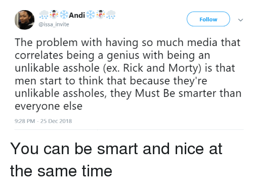 Rick and Morty, Genius, and Time: Follow  @issa_invite  The problem with having so much media that  correlates being a genius with being an  unlikable asshole (ex. Rick and Morty) is that  men start to think that because they're  unlikable assholes, they Must Be smarter than  everyone else  9:28 PM-25 Dec 2018 You can be smart and nice at the same time