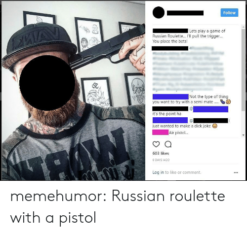 Tumblr, Blog, and Dick: Follow  Lets play a game of  Russian Roulette... I'Il pull the trigger..  You place the bets!  Not the type of thing  you want to try with a semi mateS  it's the point ha  just wanted to make a dick joke  Air pisto  603 likes  6 DAYS AGO  Log in to like or comment. memehumor:  Russian roulette with a pistol