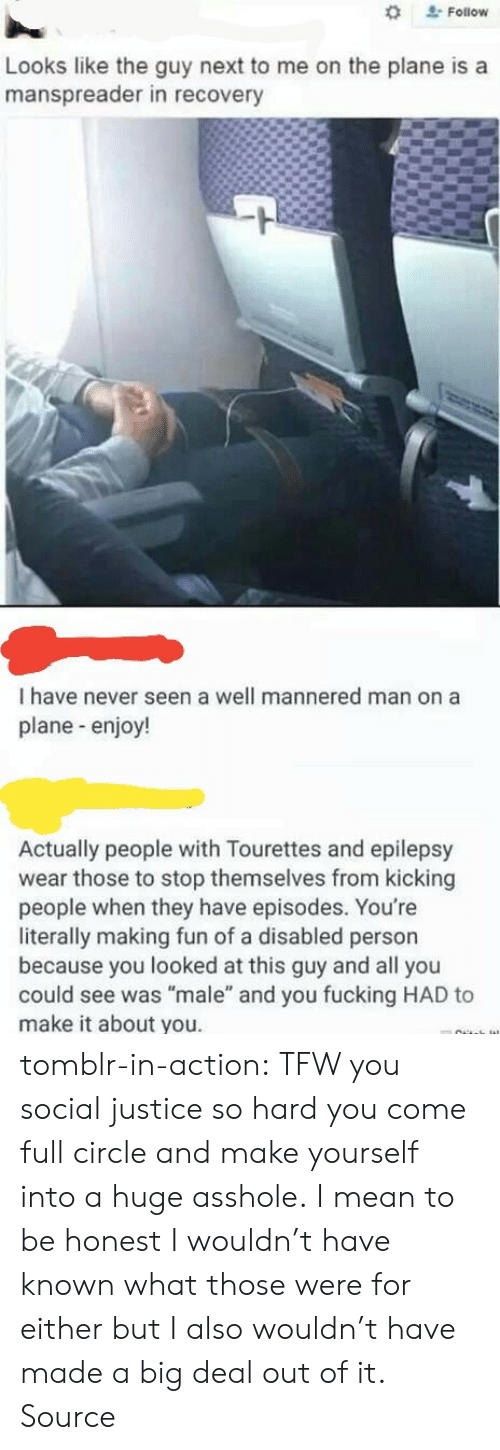 """Reddit, Tfw, and Tumblr: Follow  Looks like the guy next to me on the plane is a  manspreader in recovery  I have never seen a well mannered man on a  plane-enjoy!  Actually people with Tourettes and epilepsy  wear those to stop themselves from kicking  people when they have episodes. You're  literally making fun of a disabled person  because you looked at this guy and all you  could see was """"male"""" and you fucking HAD to  make it about you. tomblr-in-action: TFW you social justice so hard you come full circle and make yourself into a huge asshole. I mean to be honest I wouldn't have known what those were for either but I also wouldn't have made a big deal out of it. Source"""