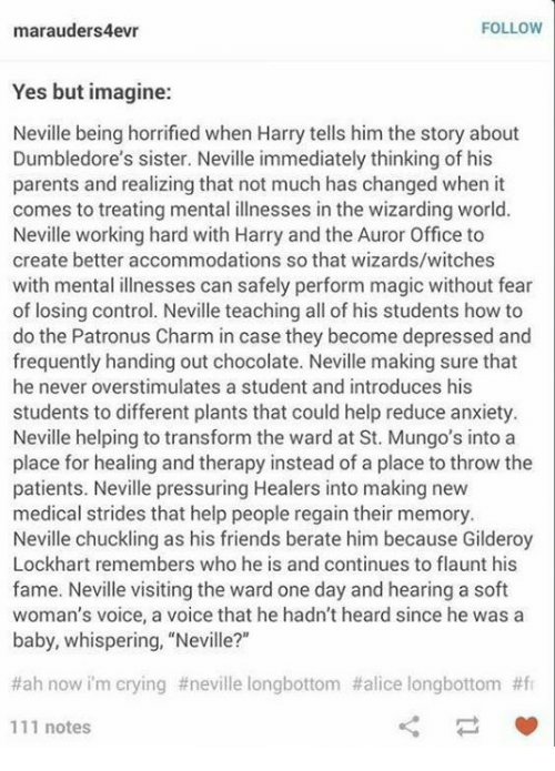 """At-St, Crying, and Friends: FOLLOW  marauders4evr  Yes but imagine:  Neville being horrified when Harry tells him the story about  Dumbledore's sister. Neville immediately thinking of his  parents and realizing that not much has changed when it  comes to treating mental illnesses in the wizarding world.  Neville working hard with Harry and the Auror Office to  create better accommodations so that wizards/witches  with mental illnesses can safely perform magic without fear  of losing control. Neville teaching all of his students how to  do the Patronus Charm in case they become depressed and  frequently handing out chocolate. Neville making sure that  he never overstimulates a student and introduces his  students to different plants that could help reduce anxiety.  Neville helping to transform the ward at St. Mungo's into a  place for healing and therapy instead of a place to throw the  patients. Neville pressuring Healers into making new  medical strides that help people regain their memory.  Neville chuckling as his friends berate him because Gilderoy  Lockhart remembers who he is and continues to flaunt his  fame. Neville visiting the ward one day and hearing a soft  woman's voice, a voice that he hadn't heard since he was a  baby, whispering, """"Neville?""""  #ah now im crying #neville longbottom #alice longbottom #fr  111 notes"""