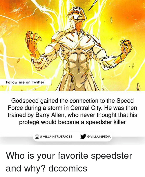 Memes, Twitter, and Never: Follow me on Twitter  Godspeed gained the connection to the Speed  Force during a storm in Central City. He was then  trained by Barry Allen, who never thought that his  protege would become a speedster killer  VILLAINTRUEFACTS G VILLAINPEDIA  CO Who is your favorite speedster and why? dccomics