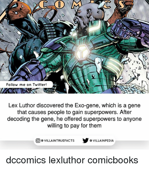 Memes, Twitter, and Lex Luthor: Follow me on Twitter!  Lex Luthor discovered the Exo-gene, which is a gene  that causes people to gain superpowers. After  decoding the gene, he offered superpowers to anyone  willing to pay for them  VILLAINTRUEFACTS G VILLAINPEDIA  CO dccomics lexluthor comicbooks