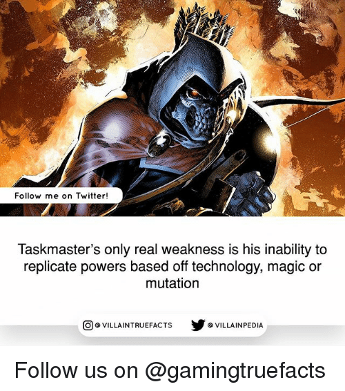 Memes, Twitter, and Magic: Follow me on Twitter!  Taskmaster's only real weakness is his inability to  replicate powers based off technology, magic or  mutation  VILLAINTRUEFACTS G VILLAINPEDIA  CO Follow us on @gamingtruefacts