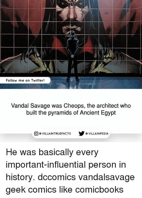 Memes, Savage, and Twitter: Follow me on Twitter!  Vandal Savage was Cheops, the architect who  built the pyramids of Ancient Egypt  回@VILLA IN TRUEFACTS  步@VILLA IN PEDI He was basically every important-influential person in history. dccomics vandalsavage geek comics like comicbooks