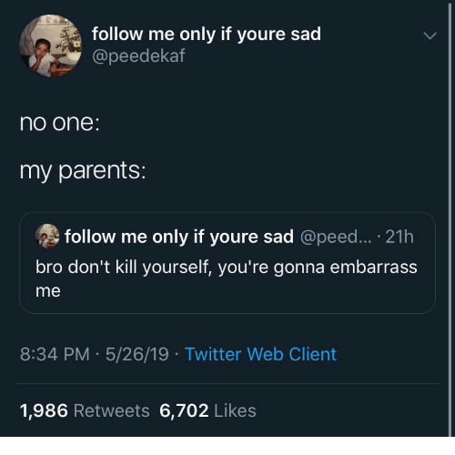 Parents, Twitter, and Sad: follow me only if youre sad  @peedekaf  no one  my parents:  follow me only if youre sad @peed... 21h  bro don't kill yourself, you're gonna embarrass  me  8:34 PM 5/26/19 Twitter Web Client  1,986 Retweets 6,702 Likes