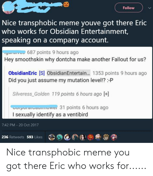 Meme, Tumblr, and Fallout: Follow  Nice transphobic meme youve got there Eric  who works for Obsidian Entertainment,  speaking on a company account.  Tgara 687 points 9 hours ago  Hey smoothskin why dontcha make another Fallout for us?  ObsidianEric [S] ObsidianEntertain... 1353 points 9 hours ago  Did you just assume my mutation level!?-P  Silveress_Golden 119 points 6 hours ago [  Cporatcaower 31 points 6 hours ago  I sexually identify as a ventibird  7:42 PM - 20 Oct 2017  236 Retweets 593 Likes Nice transphobic meme you got there Eric who works for......