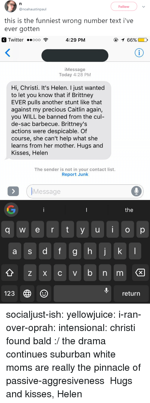 Moms, Oprah Winfrey, and Precious: Follow  @noahaustinpaul  this is the funniest wrong number text i've  ever gotten   Twitter .ooo  4:29 PM  66%  iMessage  Today 4:28 PM  Hi, Christi. It's Helen. I just wanted  to let you know that if Brittney  EVER pulls another stunt like that  against my precious Caitlin again,  you WILL be banned from the cul  de-sac barbecue. Brittney's  actions were despicable. Of  course, she can't help what she  learns from her mother. Hugs and  Kisses, Helen  The sender is not in your contact list.  Report Junk  IMessage  the  q w e r ty u o p  9  Z X C V  123  return socialjust-ish: yellowjuice:  i-ran-over-oprah:  intensional:  christi found bald :/  the drama continues  suburban white moms are really the pinnacle of passive-aggresiveness  Hugs and kisses, Helen