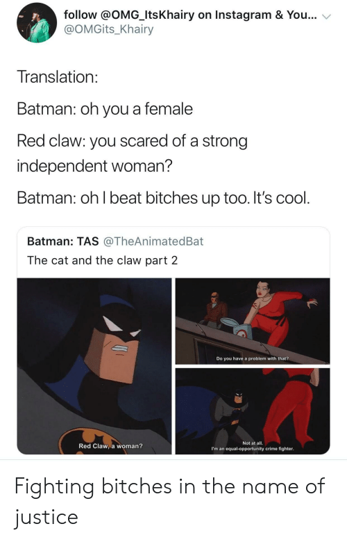 Batman, Crime, and Instagram: follow @OMG_ItsKhairy on Instagram & You...  @OMGits_Khairy  Translation  Batman: oh you a female  Red claw: you scared of a strong  independent woman?  Batman: oh l beat bitches up too. It's cool  Batman: TAS @TheAnimatedBat  The cat and the claw part 2  Do you have a problem with that?  Red Claw, a woman?  Not at all.  I'm an equal-opportunity crime fighter Fighting bitches in the name of justice