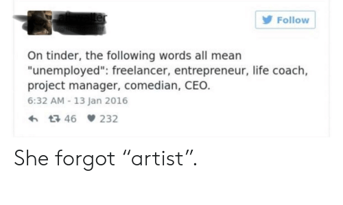 """Life, Tinder, and Entrepreneur: Follow  On tinder, the following words all mearn  """"unemployed"""": freelancer, entrepreneur, life coach,  project manager, comedian, CEO.  6:32 AM-13 Jan 2016  h t3 46 232 She forgot """"artist""""."""