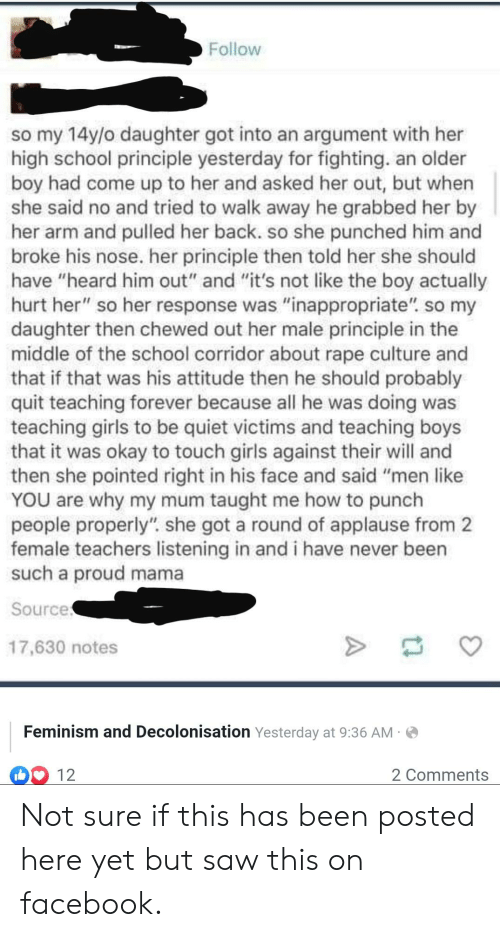 "Facebook, Feminism, and Girls: Follow  so my 14y/o daughter got into an argument with her  high school principle yesterday for fighting. an older  boy had come up to her and asked her out, but when  she said no and tried to walk away he grabbed her by  her arm and pulled her back. so she punched him and  broke his nose. her principle then told her she should  have ""heard him out"" and ""it's not like the boy actually  hurt her"" so her response was ""inappropriate"". so my  daughter then chewed out her male principle in the  middle of the school corridor about rape culture and  that if that was his attitude then he should probably  quit teaching forever because all he was doing was  teaching girls to be quiet victims and teaching boys  that it was okay to touch girls against their will and  then she pointed right in his face and said ""men like  YOU are why my mum taught me how to punch  people properly"". she got a round of applause from 2  female teachers listening in and i have never been  such a proud mama  Source  17,630 notes  Feminism and Decolonisation Yesterday at 9:36 AM  12  2 Comments Not sure if this has been posted here yet but saw this on facebook."