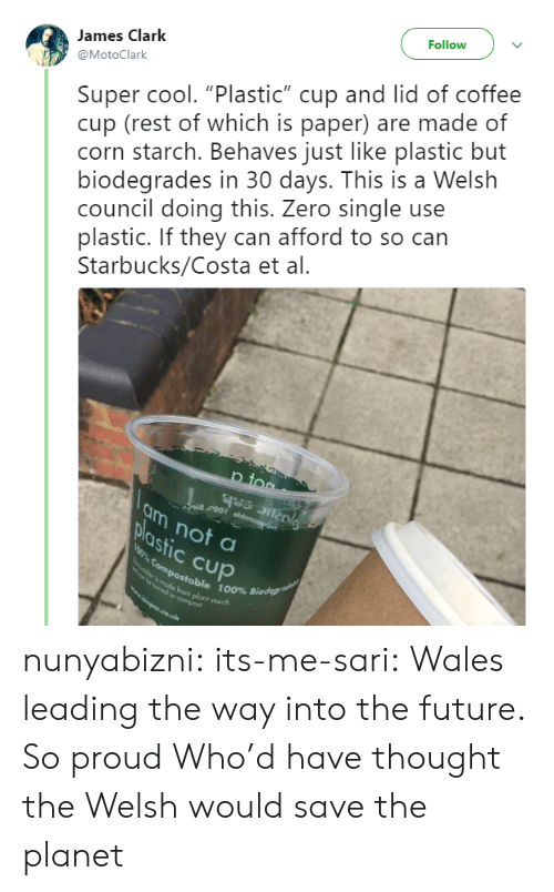 """Future, Starbucks, and Target: Follow  Super cool. """"Plastic"""" cup and lid of coffee  cup (rest of which is paper) are made of  corn starch. Behaves just like plastic but  biodegrades in 30 days. This is a Welsh  council doing this. Zero single use  plastic. If they can afford to so can  Starbucks/Costa et al.  James Clark  @MotoClark  p too  ai roor oldoteag  am not a  plastic Cup  0% Compostable 100% Biodegrae  mede from plant starch  e ymed to compost  wwopps.co.uk nunyabizni:  its-me-sari: Wales leading the way into the future. So proud  Who'd have thought the Welsh would save the planet"""