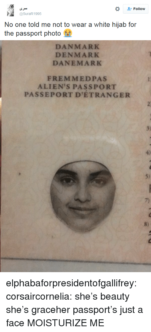 Tumblr, Aliens, and Blog: Follow  @SuraR1995  No one told me not to wear a white hijab for  the passport photo   DANMARK  DENMARK  DANEMARK  FREM MEDPAS  ALIEN'S PASSPORT  PASSEPORT D'ETRANGER  3)  5)  7)  8) elphabaforpresidentofgallifrey: corsaircornelia:  she's beauty she's graceher passport's just a face  MOISTURIZE ME