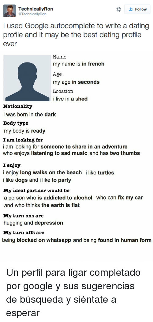 Dating, Dogs, and Google: Follow  TechnicallyRon  @TechnicallyRon  I used Google autocomplete to write a dating  profile and it may be the best dating profile  ever   Name  my name is in french  Age  my age in seconds  Location  i live in a shed  Nationality  i was born in the dark  Body type  my body is ready  I am looking for  i am looking for someone to share in an adventure  who enjoys listening to sad music and has two thumbs  I enjoy  i enjoy long walks on the beach i like turtles  i like dogs and i like to party  My ideal partner would be  a person who is addicted to alcohol who can fix my car  and who thinks the earth is flat  My turn ons are  hugging and depression  My turn offs are  being blocked on whatsapp and being found in human form <p>Un perfil para ligar completado por google y sus sugerencias de búsqueda y siéntate a esperar</p>