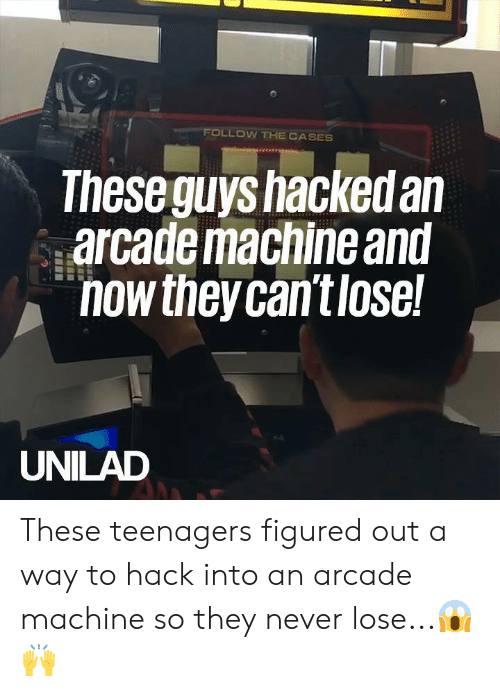 Dank, Never, and 🤖: FOLLOW THE CASES  Theseguys hackedan  arcademaciine anu  nowtheycan't lose  UNILAD These teenagers figured out a way to hack into an arcade machine so they never lose...😱🙌
