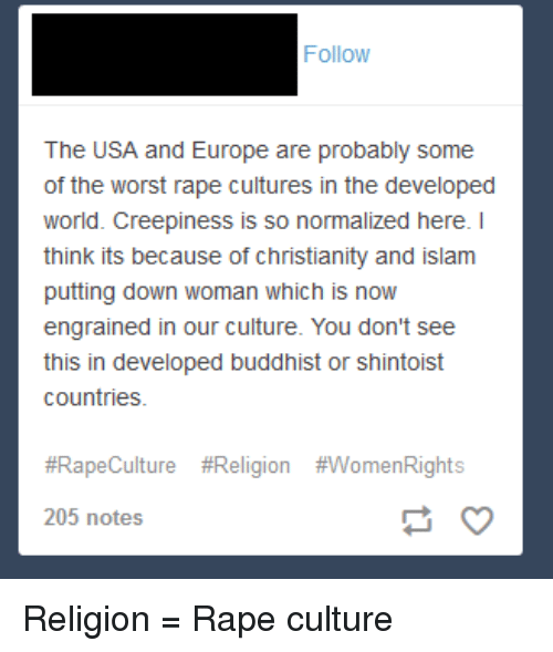The Worst, Tumblr, and Europe: Follow  The USA and Europe are probably some  of the worst rape cultures in the developed  world. Creepiness is so normalized here. I  think its because of christianity and islam  putting down woman which is now  engrained in our culture. You don't see  countries  #RapeCulture #Religion #WomenRights  205 notes