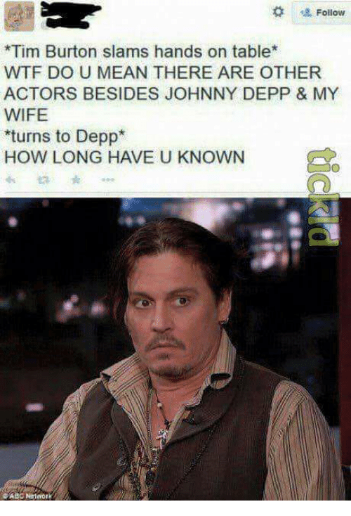 Abc, Johnny Depp, and Wtf: Follow  *Tim Burton slams hands on table  WTF DO U MEAN THERE ARE OTHER  ACTORS BESIDES JOHNNY DEPP & MY  WIFE  turns to Depp  HOW LONG HAVE U KNOWN  ABC Nwork
