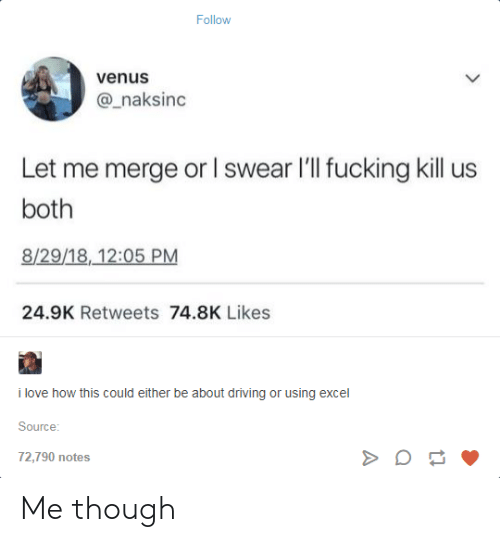 Driving, Fucking, and Love: Follow  venus  @_naksinc  Let me merge or l swear I'll fucking kill us  both  8/29/18,12:05 PM  24.9K Retweets 74.8K Likes  i love how this could either be about driving or using excel  Source  72,790 notes Me though