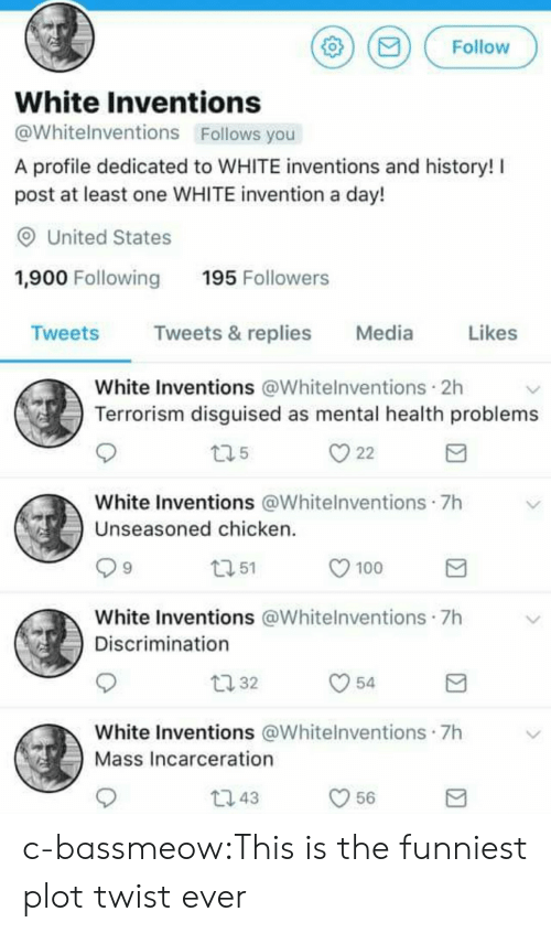 Anaconda, Tumblr, and Blog: Follow  White Inventions  @Whitelnventions Follows you  A profile dedicated to WHITE inventions and history!  post at least one WHITE invention a day!  O United States  1,900 Following 195 Followers  weets  Tweets & replies  Media  Likes  White Inventions @Whitelnventions 2h  Terrorism disguised as mental health problems  White Inventions @Whitelnventions 7h  Unseasoned chicken  9  51  100  White Inventions @Whitelnventions 7h  Discrimination  t 32  54  White Inventions @Whitelnventions 7h  Mass Incarceration  t1 43  56 c-bassmeow:This is the funniest plot twist ever