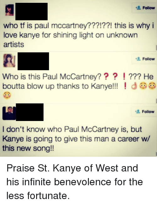 Facepalm, Kanye, and Love: Follow  who tf is paul mccartney???!??! this is why i  love kanye for shining light on unknown  artists  Follow  Who is this Paul McCartney??? !??? He  boutta blow up thanks to Kanye!!!  Follow  I don't know who Paul McCartney is, but  Kanye is going to give this man a career w/  this new song!!