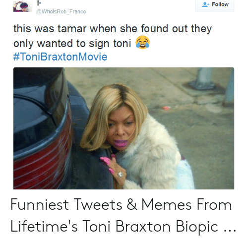 Memes, Biopic, and Toni Braxton: Follow  @WholsRob_Franco  this was tamar when she found out they  only wanted to sign toni  Funniest Tweets & Memes From Lifetime's Toni Braxton Biopic ...
