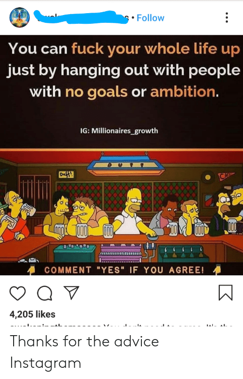 """Advice, Goals, and Instagram: Follow  You can fuck your whole life up  just by hanging out with people  with no goals or ambition.  IG: Millionaires_growth  Ouff  COMMENT """"YES"""" IF YOU AGREE!  4,205 likes Thanks for the advice Instagram"""