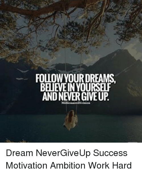 FOLLOW YOUR DREAMS BELIEVE IN YOURSELF AND NEVER GIVE UP ... Youre Salty