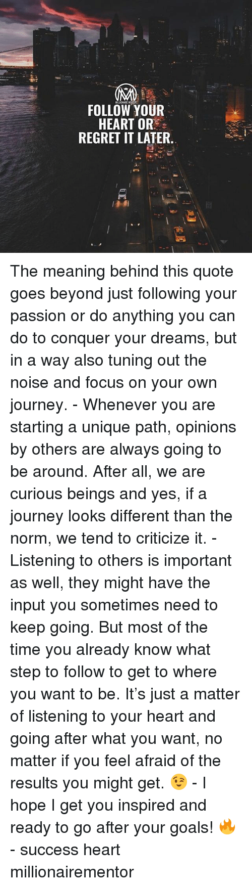 Goals, Journey, and Memes: FOLLOW YOUR  HEART OR  REGRET IT LATER. The meaning behind this quote goes beyond just following your passion or do anything you can do to conquer your dreams, but in a way also tuning out the noise and focus on your own journey. - Whenever you are starting a unique path, opinions by others are always going to be around. After all, we are curious beings and yes, if a journey looks different than the norm, we tend to criticize it. - Listening to others is important as well, they might have the input you sometimes need to keep going. But most of the time you already know what step to follow to get to where you want to be. It's just a matter of listening to your heart and going after what you want, no matter if you feel afraid of the results you might get. 😉 - I hope I get you inspired and ready to go after your goals! 🔥 - success heart millionairementor