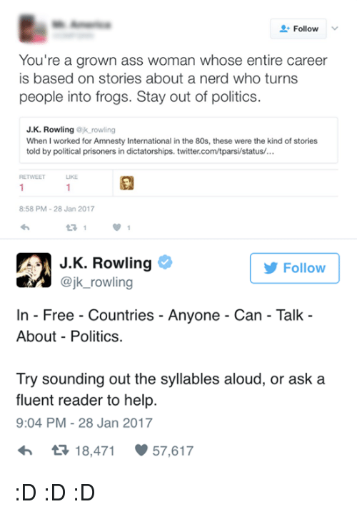 80s, Memes, and J. K. Rowling: Follow  You're a grown ass woman whose entire career  is based on stories about a nerd who turns  people into frogs. Stay out of politics  J. K. Rowling  ajk rowling  When I worked for Amnesty International in the 80s, these were the kind of stories  told by political prisoners in dictatorships. twitter.com/tparsi/status/...  LIKE  8:58 PM 28 Jan 2017  J K. Rowling  Follow  @jk rowling  In Free Countries Anyone Can Talk  About Politics.  Try sounding out the syllables aloud, or ask a  fluent reader to help.  9:04 PM 28 Jan 2017  tR 18,471  57,617 :D :D :D