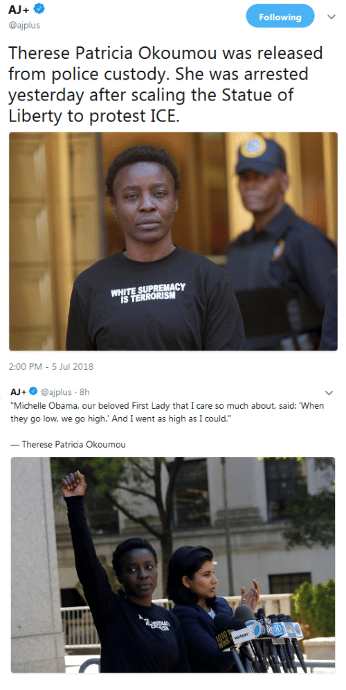 """Michelle Obama, Obama, and White: Following  @ajplus  Therese Patricia Okoumou was released  frorn polic custody. She was arrsed  yesierday aí.ii nr. ss(caling ihe? SiatlJC) (ท์  WHITE SUPREMACY  IS TERRORISM  2:00 PM -5 Jul 2018   AJ+ @ajplus 8h  Michelle Obama, our beloved First Lady that I care so much about, said: When  they go low, we go high.' And I went as high as I could.""""  Therese Patricia Okoumou"""