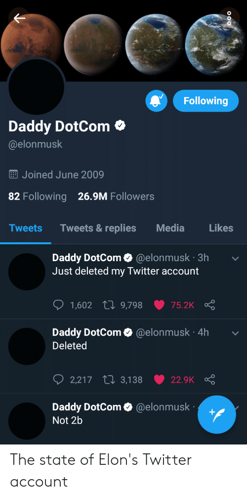 Twitter, The State, and Media: Following  Daddy DotCom  @elonmusk  Joined June 2009  26.9M Followers  82 Following  Tweets & replies  Tweets  Media  Likes  Daddy DotCom @elonmusk 3h  Just deleted my Twitter account  1,602 L 9,798  75.2K  Daddy DotCom @elonmusk 4h  Deleted  2,217 t 3,138  22.9K  Daddy DotCom @elonmusk  Not 2b The state of Elon's Twitter account