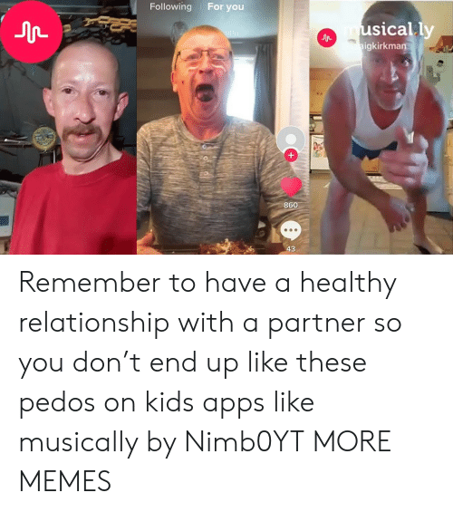 Dank, Memes, and Target: Following For you  usically  igkirkman  860  43 Remember to have a healthy relationship with a partner so you don't end up like these pedos on kids apps like musically by Nimb0YT MORE MEMES