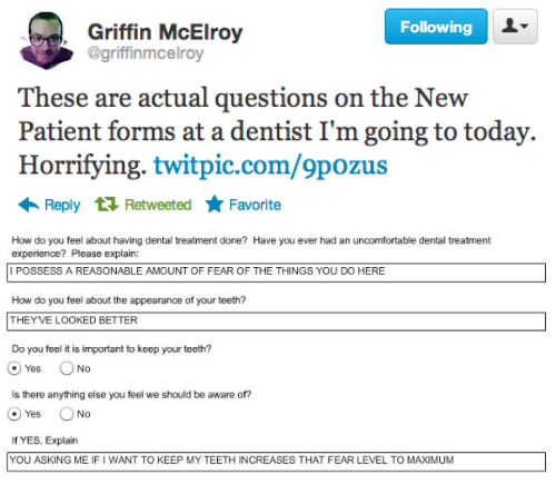 Patient, Today, and Experience: Following  Griffin McElroy  @griffinmcelroy  These are actual questions on the New  Patient forms at a dentist I'm going to today.  Horrifying. twitpic.com/9pozus  Reply 1 Retweeted Favorite   How do you feel about having dental treatment done? Have you ever had an uncomfortable dental treatment  experience? Please explain:  I POSSESS A REASONABLE AMOUNT OF FEAR OF THE THINGS YOU DO HERE  How do you feel about the appearance of your teeth?  THEYVE LOOKED BETTER  Do you feel it is important to keep your teeth?  @yes。No  Is there anything else you feel we should be aware of?  O Yes No  If YES, Explain  YOU ASKING ME IF I WANT TO KEEP MY TEETH INCREASES THAT FEAR LEVEL TO MAXIMUM