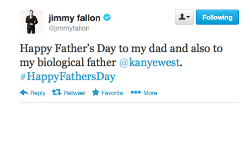 Dad, Fathers Day, and Jimmy Fallon: Following  jimmy fallon  @jimmyfallon  Happy Father's Day to my dad and also to  my biological father @kanyewest.  #HappyFathersDay  Reply 13 Retweet Favorite  More