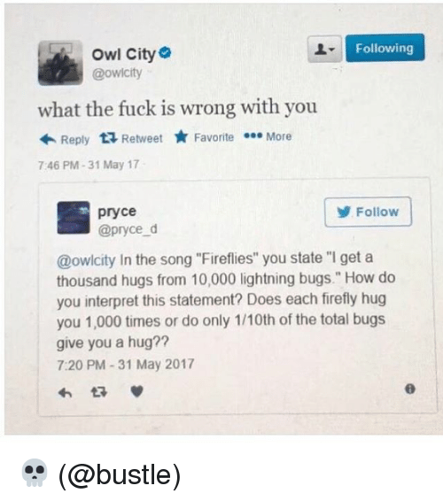 """Funny, Meme, and Firefly: Following  Owl City  @owicity  what the fuck is wrong with you  Reply  ta Retweet  Favorite  More  7:46 PM 31 May 17  Follow  pryce  @pryce d  @owlcity In the song """"Fireflies"""" you state """"l get a  thousand hugs from 10,000 lightning bugs."""" How do  you interpret this statement? Does each firefly hug  you 1,000 times or do only 1/10th of the total bugs  give you a hug?  7:20 PM 31 May 2017 💀 (@bustle)"""