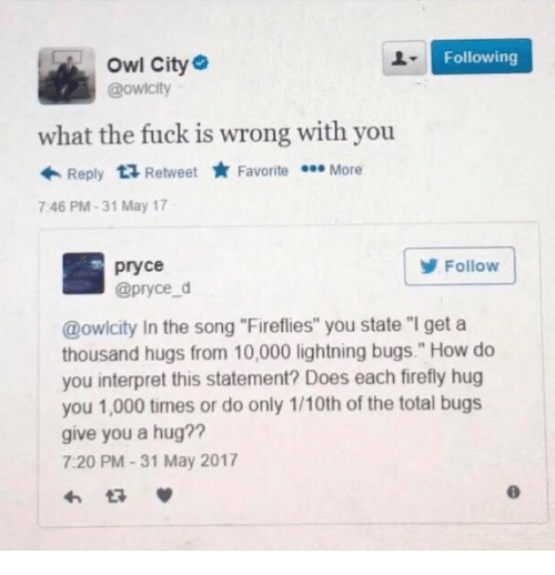 """Firefly, Fuck, and Lightning: Following  Owl City  @owicity  what the fuck is wrong with you  Reply  ta Retweet  Favorite  More  7:46 PM 31 May 17  pryce  Follow  @pryce d  @owlcity In the song """"Fireflies"""" you state """"I get a  thousand hugs from 10,000 lightning bugs."""" How do  you interpret this statement? Does each firefly hug  you 1,000 times or do only 1/10th of the total bugs  give you a hug?  7:20 PM 31 May 2017"""