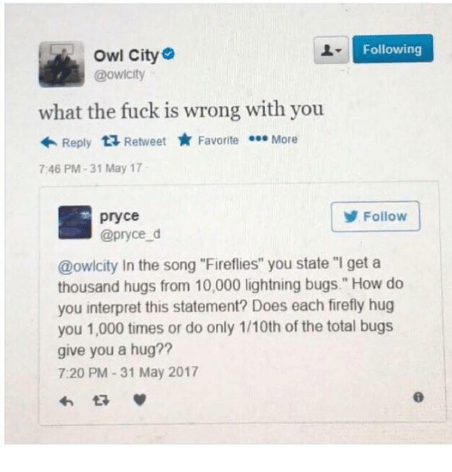 """Dank, Firefly, and Fuck: Following  Owl City  @owlcity  what the fuck is wrong with you  Reply  ta Retweet  Favorite  More  7:46 PM 31 May 17  Follow  pryce  @pryce d  @owlcity In the song """"Fireflies"""" you state """"I get a  thousand hugs from 10,000 lightning bugs."""" How do  you interpret this statement? Does each firefly hug  you 1,000 times or do only 1/10th of the total bugs  give you a hug??  7:20 PM 31 May 2017"""