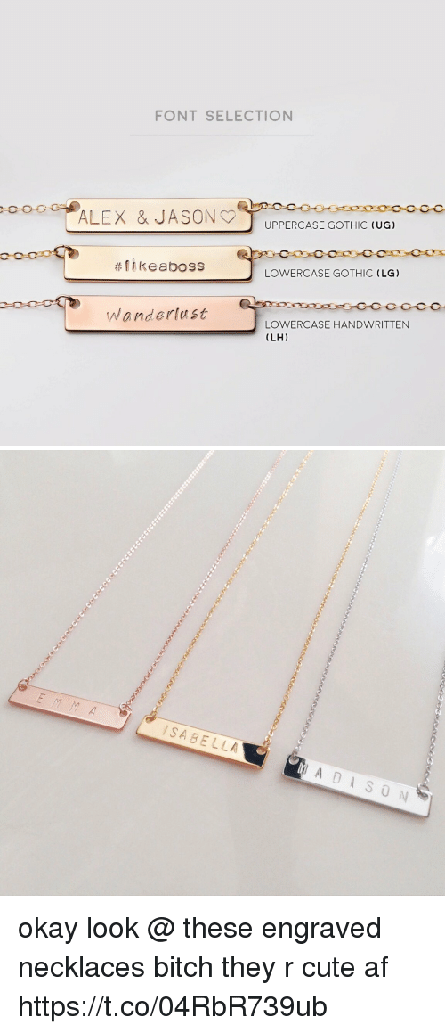 Af, Bitch, and Cute: FONT SELECTION  UPPERCASE GOTHIC (UG)  #11 keaboss  LOWERCASE GOTHIC (LG)  Wanderlast  LOWERCASE HANDWRITTEN  (LH)   SABELLA okay look @ these engraved necklaces bitch they r cute af https://t.co/04RbR739ub