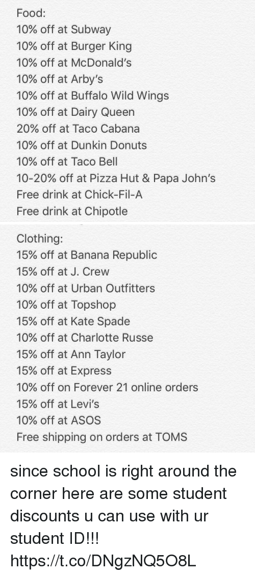 Burger King, Chick-Fil-A, and Chipotle: Food:  10% off at Subway  10% off at Burger King  10% off at McDonald's  10% off at Arby's  10% off at Buffalo Wild Wings  10% off at Dairy Queen  20% off at Taco Cabana  10% off at Dunkin Donuts  10% off at Taco Bell  10-20% off at Pizza Hut & Papa John's  Free drink at Chick-Fil-A  Free drink at Chipotle   Clothing:  15% off at Banana Republic  15% off at J. Crew  10% off at Urban Outfitters  10% off at Topshop  15% off at Kate Spade  10% off at Charlotte Russe  15% off at Ann Taylor  15% off at Express  10% off on Forever 21 online orders  15% off at Levi's  10% off at ASOS  Free shipping on orders at TOMS since school is right around the corner here are some student discounts u can use with ur student ID!!! https://t.co/DNgzNQ5O8L