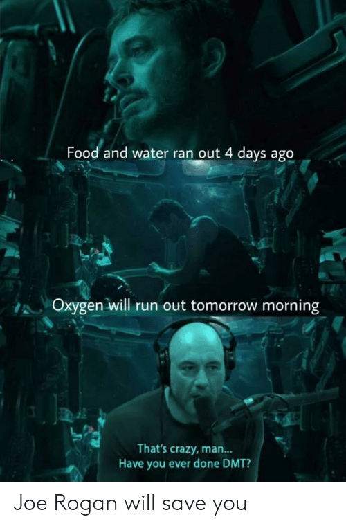Crazy, Food, and Joe Rogan: Food and water ran out 4 days ago  Oxygen will run out tomorrow morning  That's crazy, man...  Have you ever done DMT? Joe Rogan will save you
