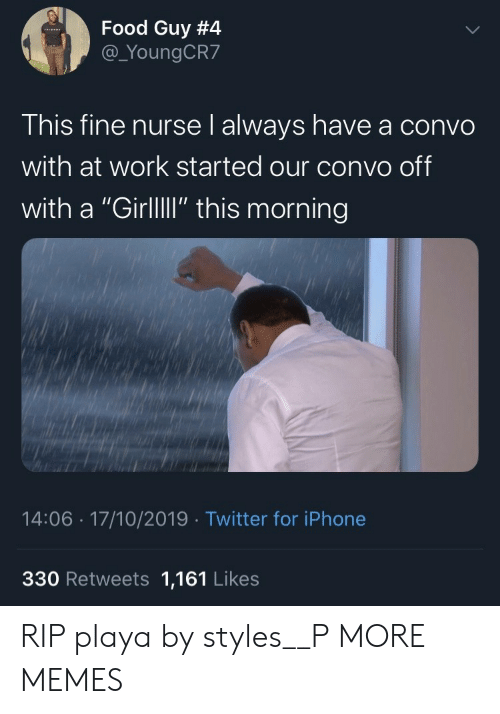 """Dank, Food, and Iphone: Food Guy #4  @_YoungCR7  This fine nurse l always have a convo  with at work started our convo off  with a """"GirllI"""" this morning  14:06 17/10/2019 Twitter for iPhone  330 Retweets 1,161 Likes RIP playa by styles__P MORE MEMES"""