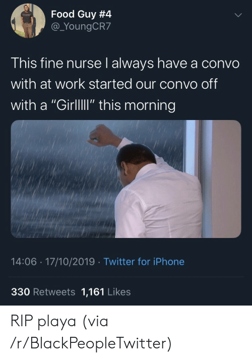 """Blackpeopletwitter, Food, and Iphone: Food Guy #4  @_YoungCR7  This fine nurse l always have a convo  with at work started our convo off  with a """"GirllI"""" this morning  14:06 17/10/2019 Twitter for iPhone  330 Retweets 1,161 Likes RIP playa (via /r/BlackPeopleTwitter)"""