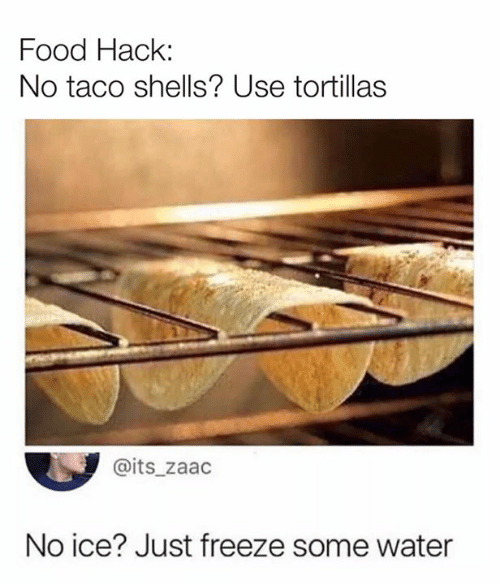 Dank, Food, and Water: Food Hack:  No taco shells? Use tortillas  @its_zaac  No ice? Just freeze some water