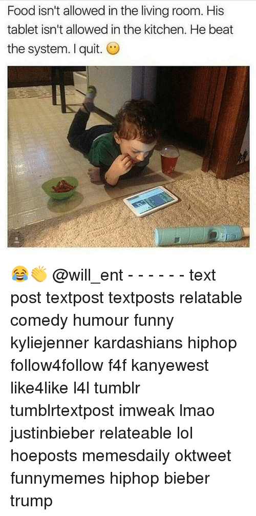 Memes, 🤖, and Bieber: Food isn't allowed in the living room. His  tablet isn't allowed in the kitchen. He beat  the system. I quit. 😂👏 @will_ent - - - - - - text post textpost textposts relatable comedy humour funny kyliejenner kardashians hiphop follow4follow f4f kanyewest like4like l4l tumblr tumblrtextpost imweak lmao justinbieber relateable lol hoeposts memesdaily oktweet funnymemes hiphop bieber trump