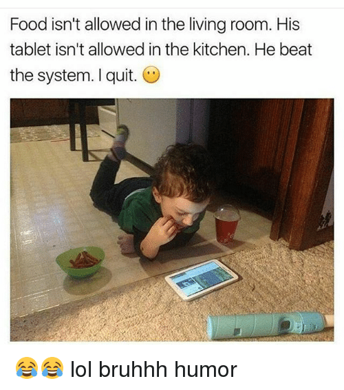 Memes, 🤖, and System: Food isn't allowed in the living room. His  tablet isn't allowed in the kitchen. He beat  the system. I quit. 😂😂 lol bruhhh humor