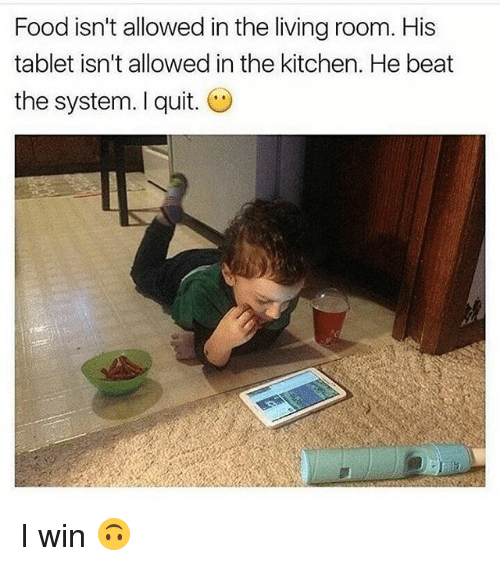 Food, Tablet, and Girl Memes: Food isn't allowed in the living room. His  tablet isn't allowed in the kitchen. He beat  the system. I quit. I win 🙃