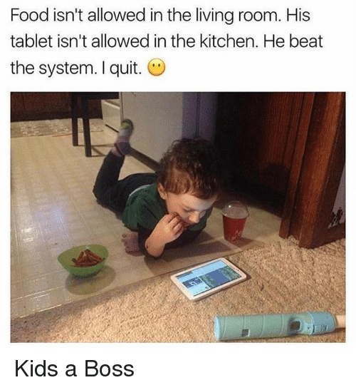 Dank, Food, and Tablet: Food isn't allowed in the living room. His  tablet isn't allowed in the kitchen. He beat  the system. I quit. Kids a Boss