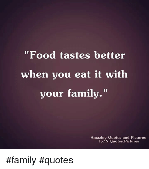 Food Tastes Better When You Eat It With Your Family Amazing Quotes