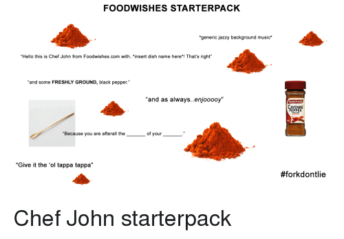 Foodwishes Starterpack Generic Jazzy Background Music Hello This Is Chef John From Foodwishescom With Insert Dish Name Here That S Right And Some Freshly Ground Black Pepper And As Alwaysenjooooy Cayenne Pepper Because You