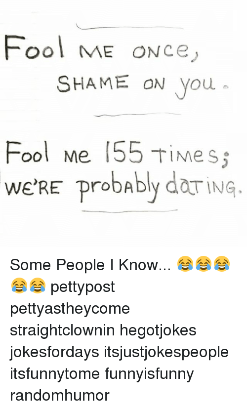 Memes, Time, and 🤖: Fool ME ONce  SHAME ON you  Fool Me 155 Time s  s  WE'RE probably do ING. Some People I Know... 😂😂😂😂😂 pettypost pettyastheycome straightclownin hegotjokes jokesfordays itsjustjokespeople itsfunnytome funnyisfunny randomhumor
