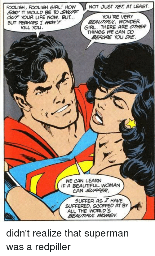 Beautiful, Life, and Superman: FOOLISH, FOOLISH GIRL,  EASY IT WOULD BE TO SNURE  O YoUR LIFE NOW. BUT..  BUT PERHAPS I ON'T  NOT JUSTYE, AT LEAST  BEAUTIRUL, WONDER  THINGS WE CAN DO  YOU'RE VERY  KILL YOu  GIRL. THERE ARE OTHER  BEFORE YOU DIE  WE CAN LEARN  IF A BEAUTIFUL WoMAN  CAN SUFFER  SUFFER AS HAVE  SUFFERED, SCOFFED AT BY  ALL THE WORLD'S  BEAUTIRUL HOMEN